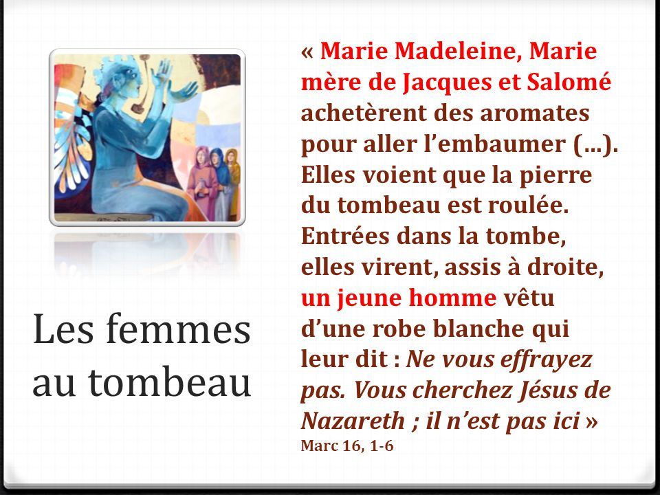 « Marie Madeleine, Marie mère de Jacques et Salomé achetèrent des aromates pour aller l'embaumer (…). Elles voient que la pierre du tombeau est roulée. Entrées dans la tombe, elles virent, assis à droite, un jeune homme vêtu d'une robe blanche qui leur dit : Ne vous effrayez pas. Vous cherchez Jésus de Nazareth ; il n'est pas ici »