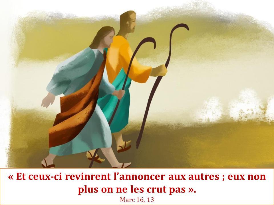 « Et ceux-ci revinrent l'annoncer aux autres ; eux non plus on ne les crut pas ». Marc 16, 13
