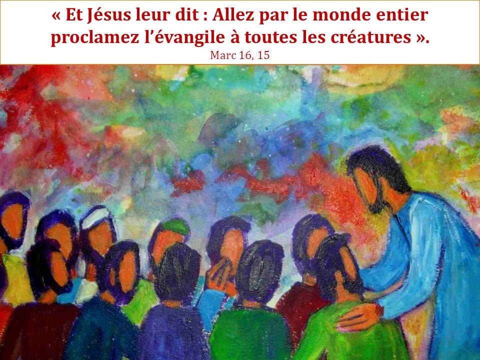 « Et Jésus leur dit : Allez par le monde entier proclamez l'évangile à toutes les créatures ».