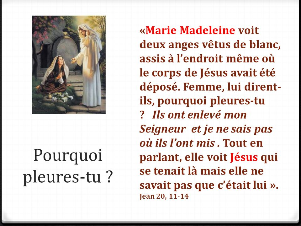 «Marie Madeleine voit deux anges vêtus de blanc, assis à l'endroit même où le corps de Jésus avait été déposé. Femme, lui dirent-ils, pourquoi pleures-tu Ils ont enlevé mon Seigneur et je ne sais pas où ils l'ont mis . Tout en parlant, elle voit Jésus qui se tenait là mais elle ne savait pas que c'était lui ».