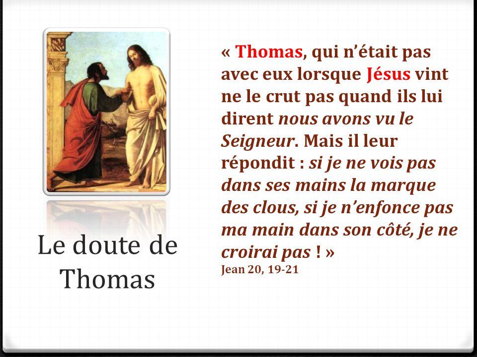 « Thomas, qui n'était pas avec eux lorsque Jésus vint ne le crut pas quand ils lui dirent nous avons vu le Seigneur. Mais il leur répondit : si je ne vois pas dans ses mains la marque des clous, si je n'enfonce pas ma main dans son côté, je ne croirai pas ! »