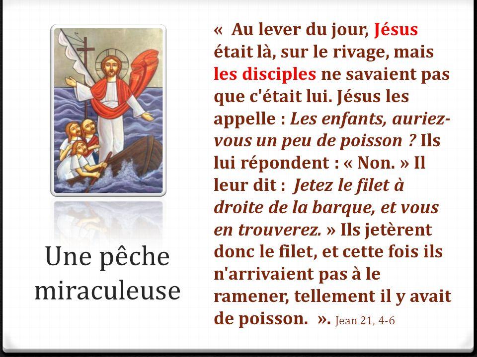 « Au lever du jour, Jésus était là, sur le rivage, mais les disciples ne savaient pas que c était lui. Jésus les appelle : Les enfants, auriez-vous un peu de poisson Ils lui répondent : « Non. » Il leur dit : Jetez le filet à droite de la barque, et vous en trouverez. » Ils jetèrent donc le filet, et cette fois ils n arrivaient pas à le ramener, tellement il y avait de poisson. ». Jean 21, 4-6