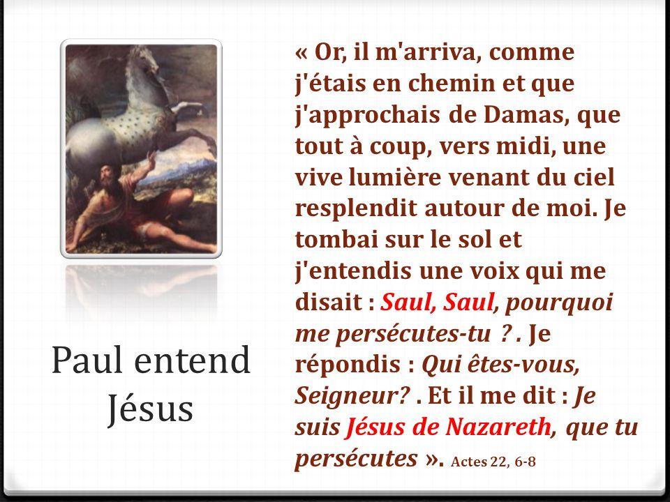 « Or, il m arriva, comme j étais en chemin et que j approchais de Damas, que tout à coup, vers midi, une vive lumière venant du ciel resplendit autour de moi. Je tombai sur le sol et j entendis une voix qui me disait : Saul, Saul, pourquoi me persécutes-tu . Je répondis : Qui êtes-vous, Seigneur . Et il me dit : Je suis Jésus de Nazareth, que tu persécutes ». Actes 22, 6-8