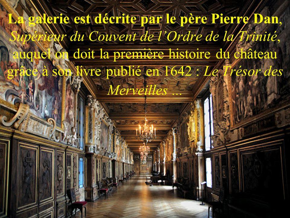La galerie est décrite par le père Pierre Dan, Supérieur du Couvent de l'Ordre de la Trinité, auquel on doit la première histoire du château grâce à son livre publié en 1642 : Le Trésor des Merveilles ...