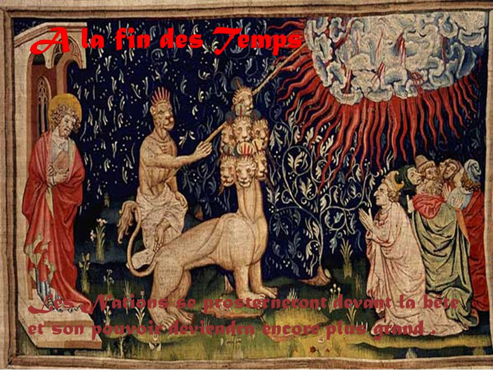 A la fin des Temps Les Nations se prosterneront devant la bête et son pouvoir deviendra encore plus grand .