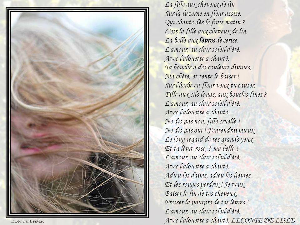 La fille aux cheveux de lin Sur la luzerne en fleur assise, Qui chante dès le frais matin C est la fille aux cheveux de lin, La belle aux lèvres de cerise. L amour, au clair soleil d été, Avec l alouette a chanté. Ta bouche a des couleurs divines, Ma chère, et tente le baiser ! Sur l herbe en fleur veux-tu causer, Fille aux cils longs, aux boucles fines L amour, au clair soleil d été, Avec l alouette a chanté. Ne dis pas non, fille cruelle ! Ne dis pas oui ! J entendrai mieux Le long regard de tes grands yeux Et ta lèvre rose, ô ma belle ! L amour, au clair soleil d été, Avec l alouette a chanté. Adieu les daims, adieu les lièvres Et les rouges perdrix ! Je veux Baiser le lin de tes cheveux, Presser la pourpre de tes lèvres ! L amour, au clair soleil d été, Avec l alouette a chanté. LECONTE DE LISLE