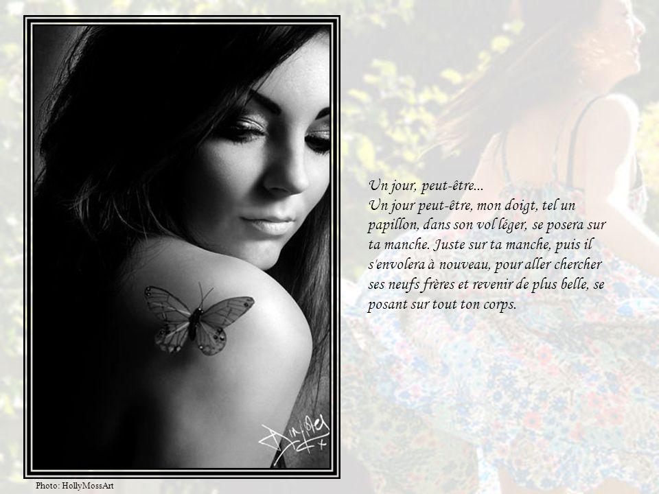 Un jour, peut-être... Un jour peut-être, mon doigt, tel un papillon, dans son vol léger, se posera sur ta manche. Juste sur ta manche, puis il s envolera à nouveau, pour aller chercher ses neufs frères et revenir de plus belle, se posant sur tout ton corps.
