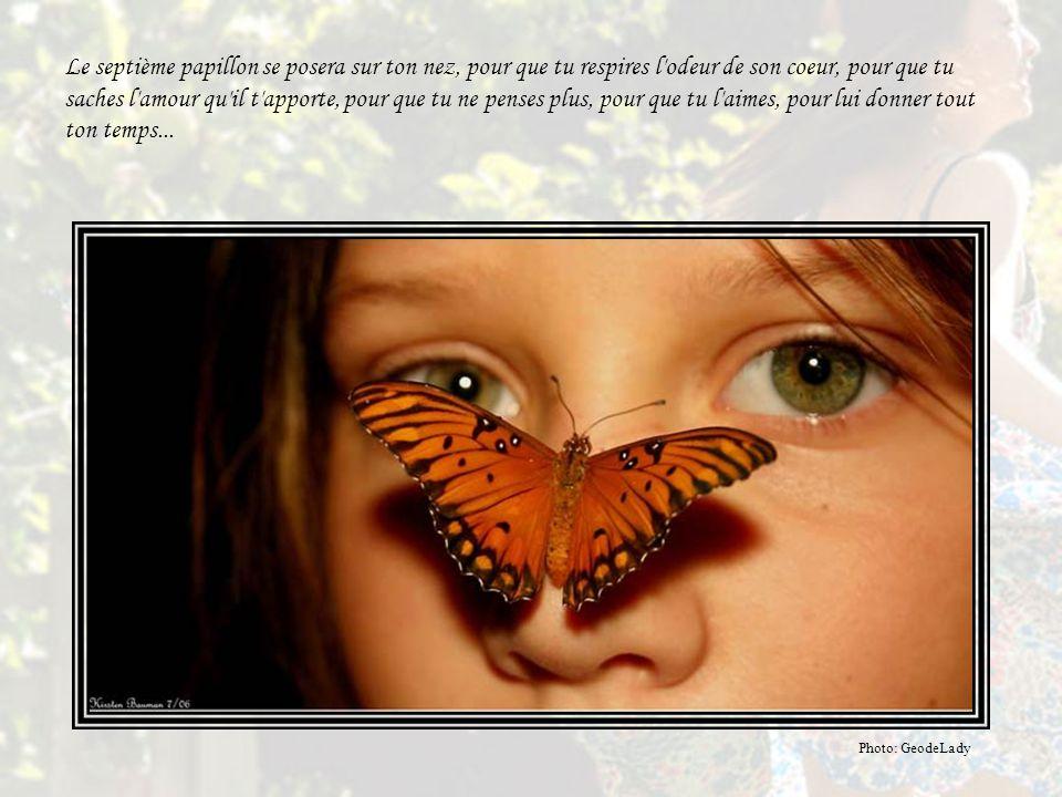 Le septième papillon se posera sur ton nez, pour que tu respires l odeur de son coeur, pour que tu saches l amour qu il t apporte, pour que tu ne penses plus, pour que tu l aimes, pour lui donner tout ton temps...