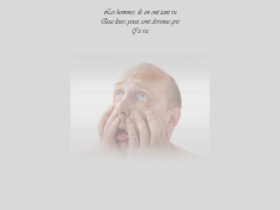 Les hommes, ils en ont tant vu Que leurs yeux sont devenus gris Ça va