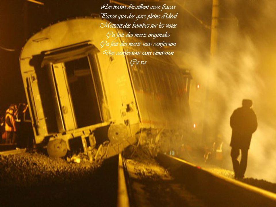 Les trains déraillent avec fracas Parce que des gars pleins d idéal
