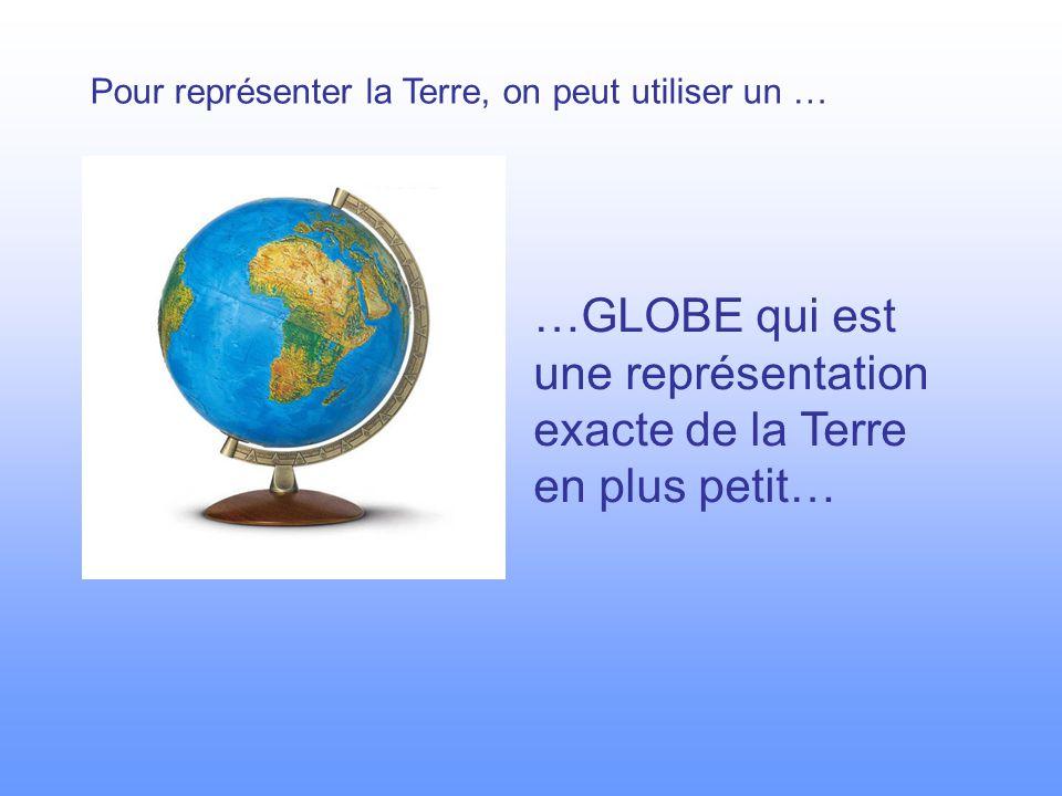 …GLOBE qui est une représentation exacte de la Terre en plus petit…