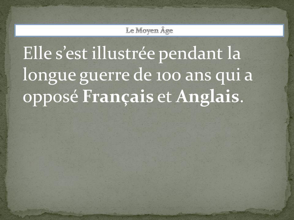 Le Moyen Âge Elle s'est illustrée pendant la longue guerre de 100 ans qui a opposé Français et Anglais.