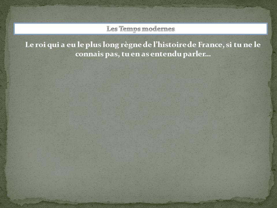 Les Temps modernes Le roi qui a eu le plus long règne de l'histoire de France, si tu ne le connais pas, tu en as entendu parler…