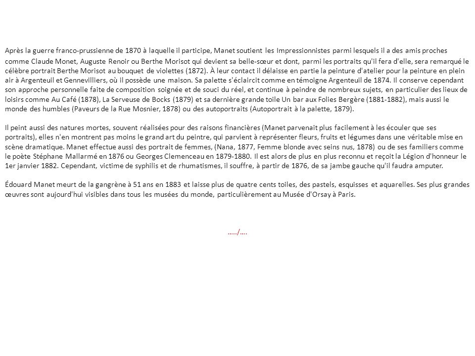 Après la guerre franco-prussienne de 1870 à laquelle il participe, Manet soutient les Impressionnistes parmi lesquels il a des amis proches comme Claude Monet, Auguste Renoir ou Berthe Morisot qui devient sa belle-sœur et dont, parmi les portraits qu il fera d elle, sera remarqué le célèbre portrait Berthe Morisot au bouquet de violettes (1872). À leur contact il délaisse en partie la peinture d atelier pour la peinture en plein air à Argenteuil et Gennevilliers, où il possède une maison. Sa palette s éclaircit comme en témoigne Argenteuil de 1874. Il conserve cependant son approche personnelle faite de composition soignée et de souci du réel, et continue à peindre de nombreux sujets, en particulier des lieux de loisirs comme Au Café (1878), La Serveuse de Bocks (1879) et sa dernière grande toile Un bar aux Folies Bergère (1881-1882), mais aussi le monde des humbles (Paveurs de la Rue Mosnier, 1878) ou des autoportraits (Autoportrait à la palette, 1879).