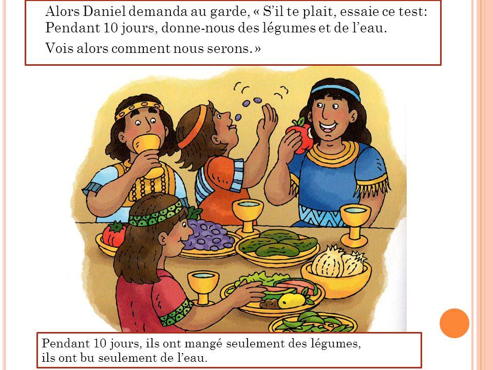 Alors Daniel demanda au garde, « S'il te plait, essaie ce test: Pendant 10 jours, donne-nous des légumes et de l'eau. Vois alors comment nous serons. »