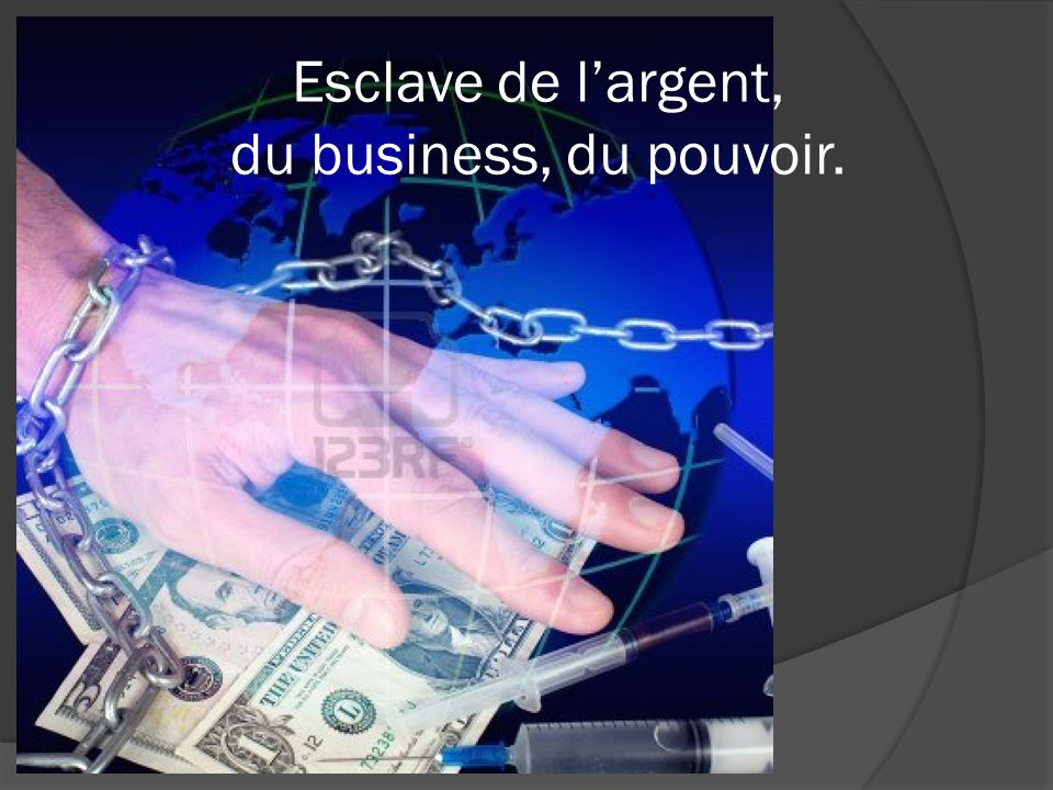 Esclave de l'argent, du business, du pouvoir.