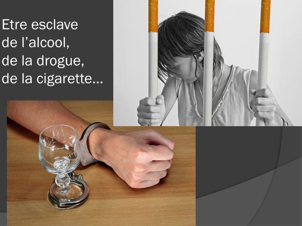 Etre esclave de l'alcool, de la drogue, de la cigarette…