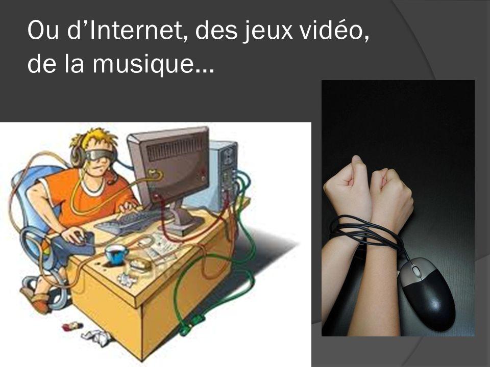 Ou d'Internet, des jeux vidéo, de la musique…