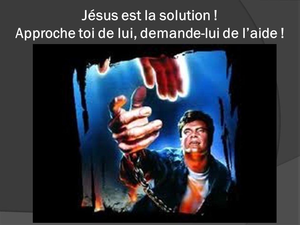 Jésus est la solution ! Approche toi de lui, demande-lui de l'aide !