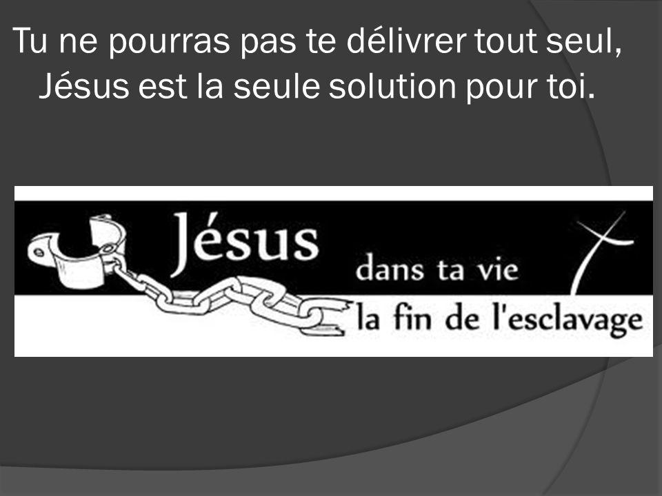 Tu ne pourras pas te délivrer tout seul, Jésus est la seule solution pour toi.