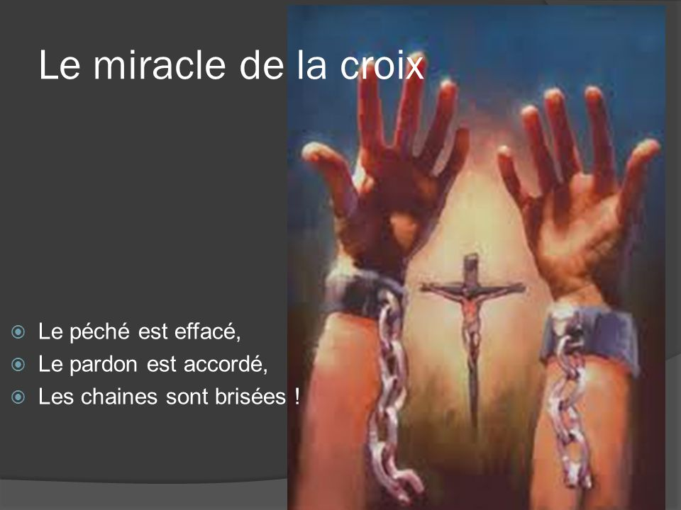 Le miracle de la croix Le péché est effacé, Le pardon est accordé,