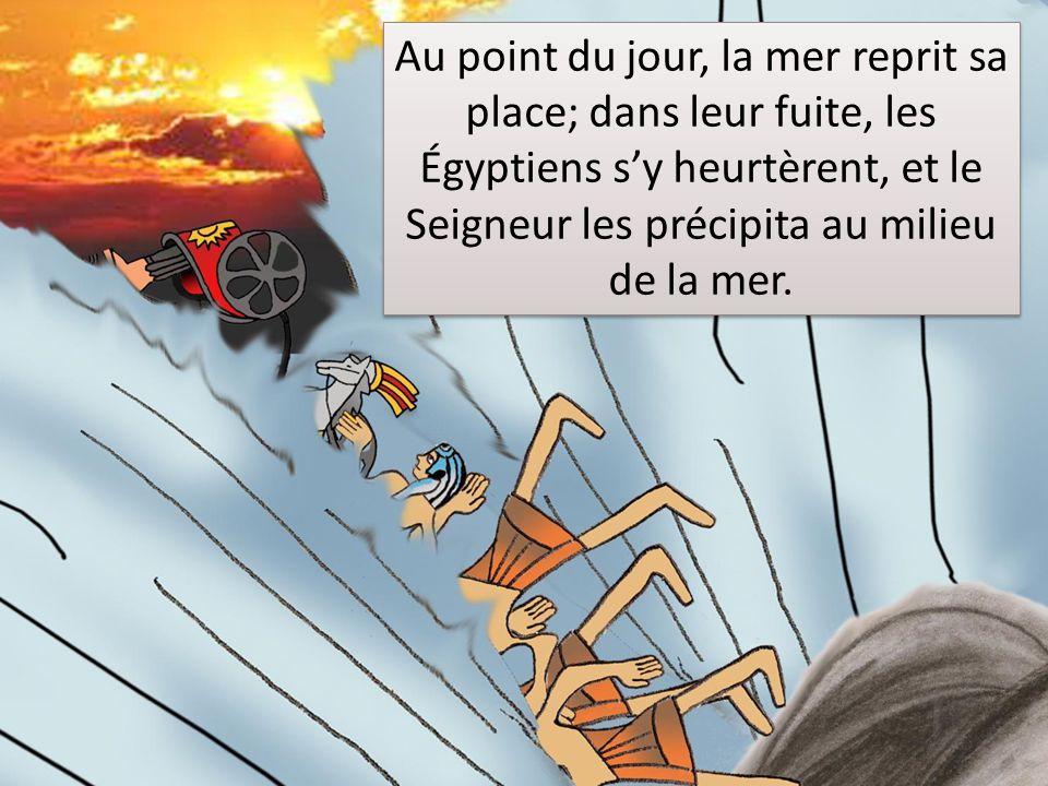 Au point du jour, la mer reprit sa place; dans leur fuite, les Égyptiens s'y heurtèrent, et le Seigneur les précipita au milieu de la mer.