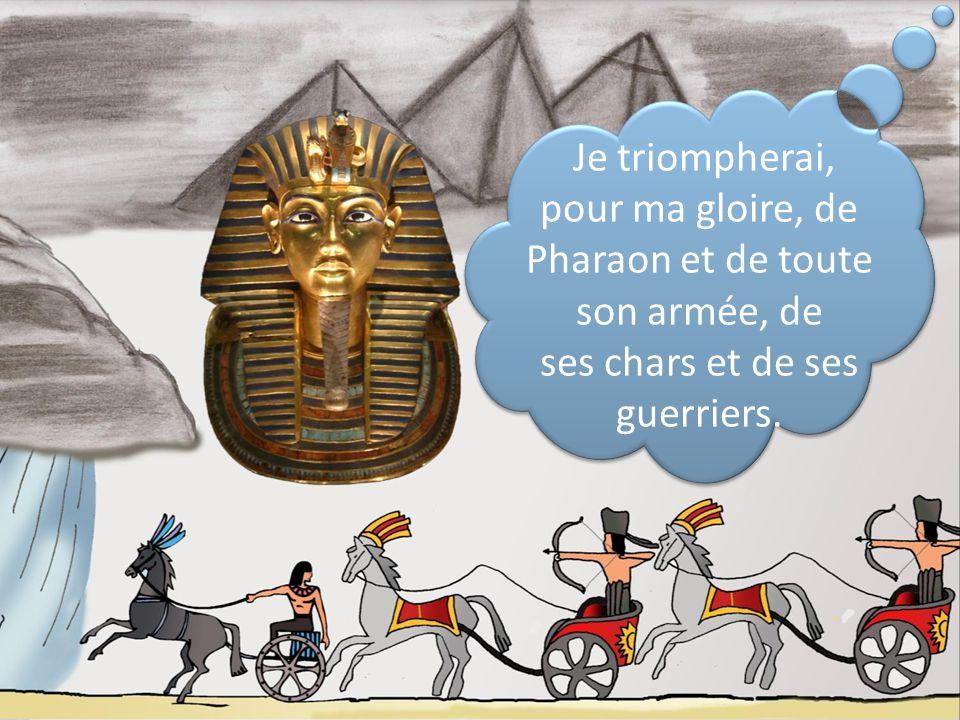 Je triompherai, pour ma gloire, de Pharaon et de toute son armée, de ses chars et de ses guerriers.