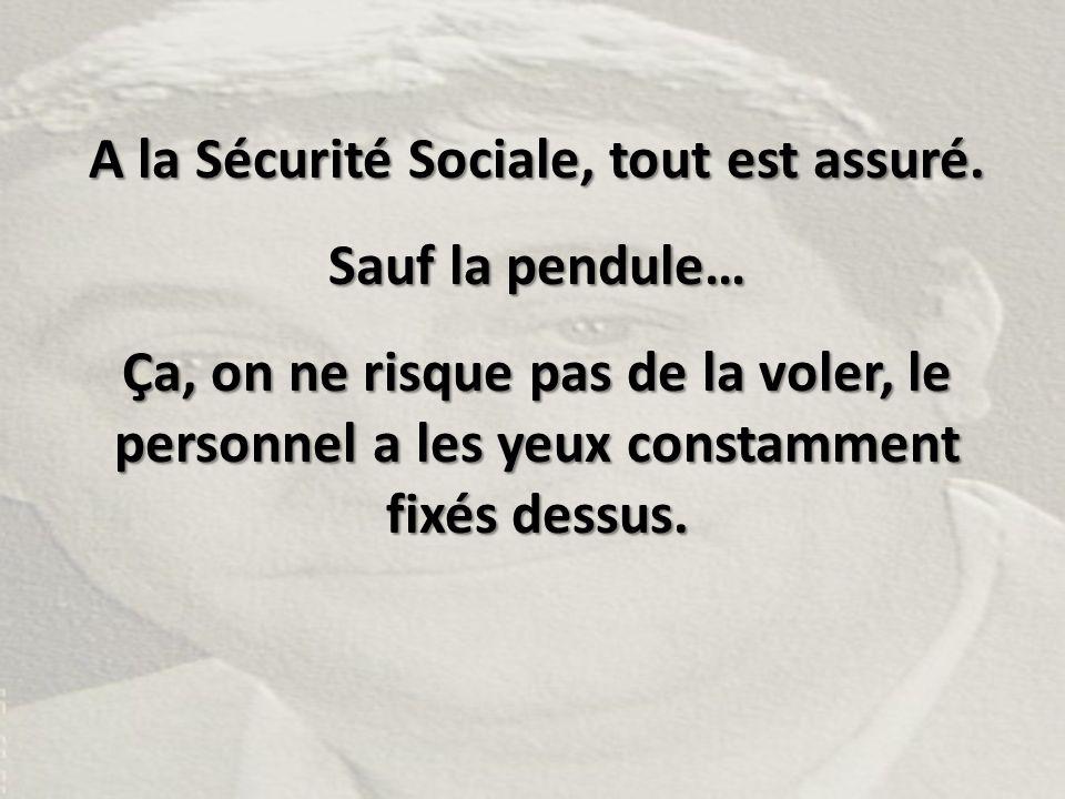 A la Sécurité Sociale, tout est assuré.