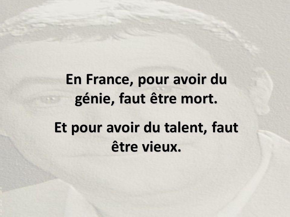 En France, pour avoir du génie, faut être mort.