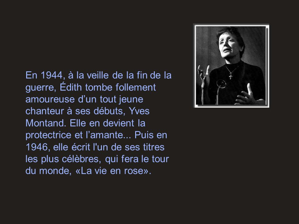En 1944, à la veille de la fin de la guerre, Édith tombe follement amoureuse d'un tout jeune chanteur à ses débuts, Yves Montand.
