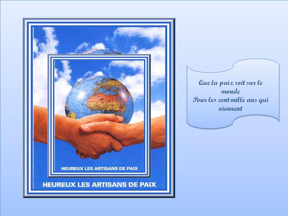 Que la paix soit sur le monde Pour les cent mille ans qui viennent