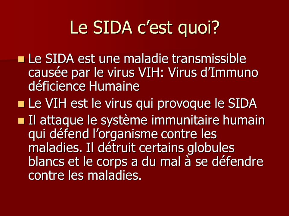 Le SIDA c'est quoi Le SIDA est une maladie transmissible causée par le virus VIH: Virus d'Immuno déficience Humaine.