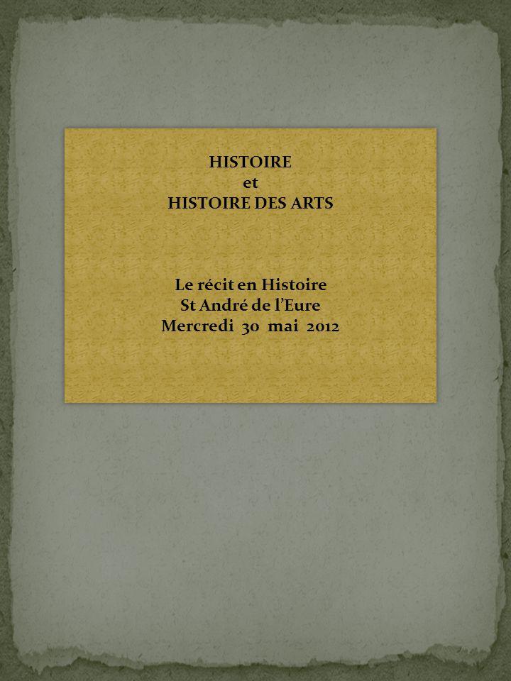 HISTOIRE et HISTOIRE DES ARTS Le récit en Histoire St André de l'Eure Mercredi 30 mai 2012