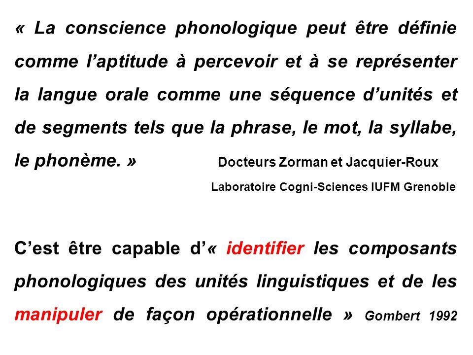 « La conscience phonologique peut être définie comme l'aptitude à percevoir et à se représenter la langue orale comme une séquence d'unités et de segments tels que la phrase, le mot, la syllabe, le phonème. » Docteurs Zorman et Jacquier-Roux