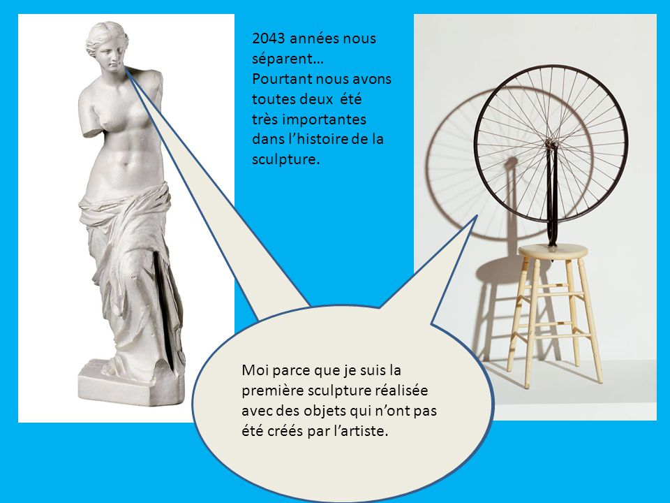 2043 années nous séparent… Pourtant nous avons toutes deux été très importantes dans l'histoire de la sculpture.