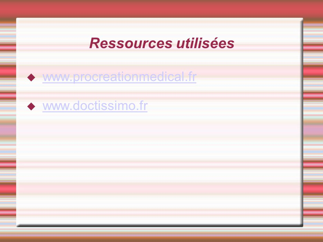 Ressources utilisées www.procreationmedical.fr www.doctissimo.fr