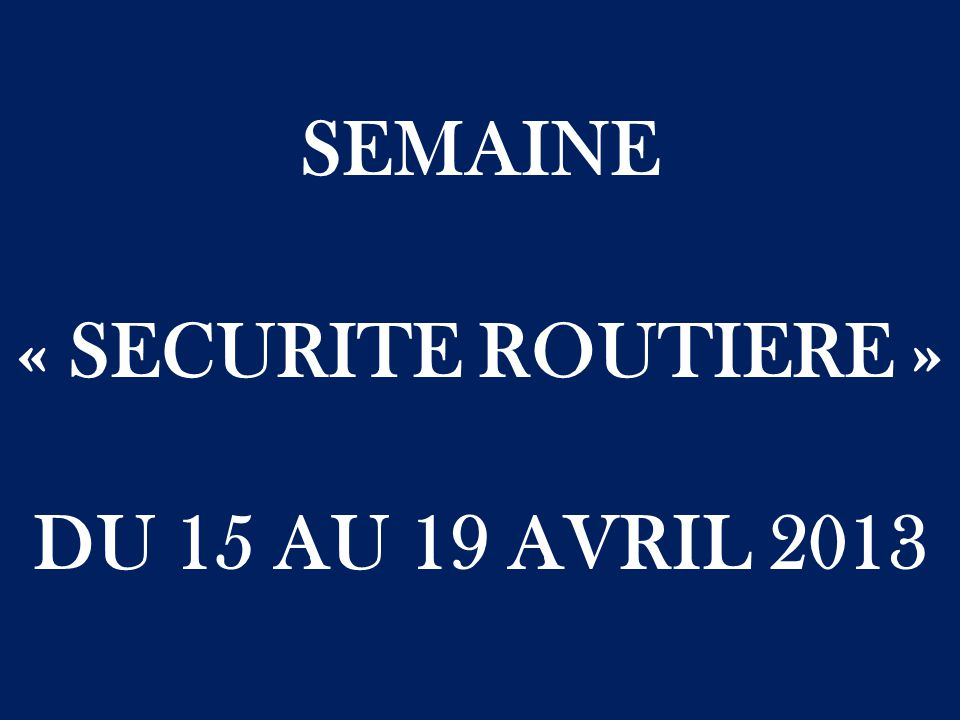 SEMAINE « SECURITE ROUTIERE » DU 15 AU 19 AVRIL 2013