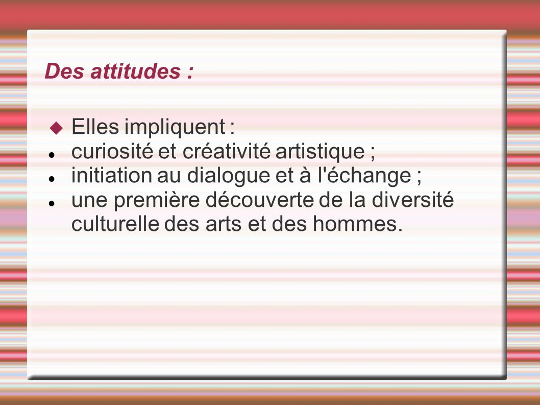 Des attitudes : Elles impliquent : curiosité et créativité artistique ; initiation au dialogue et à l échange ;