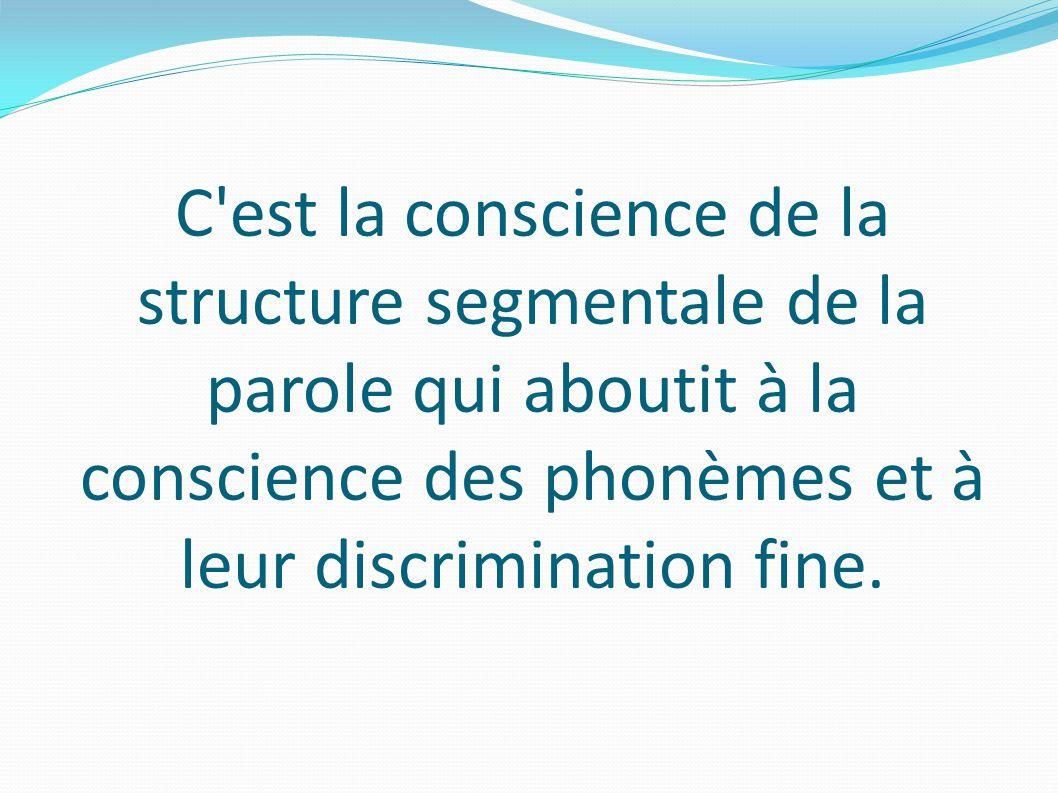 C est la conscience de la structure segmentale de la parole qui aboutit à la conscience des phonèmes et à leur discrimination fine.