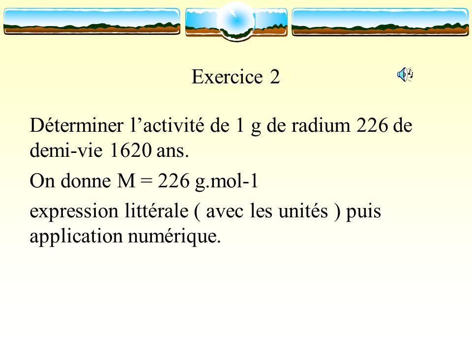 Exercice 2 Déterminer l'activité de 1 g de radium 226 de demi-vie 1620 ans. On donne M = 226 g.mol-1.