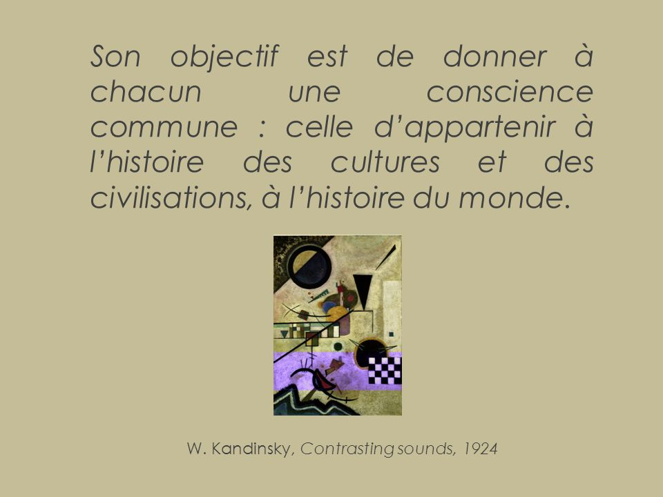 Son objectif est de donner à chacun une conscience commune : celle d'appartenir à l'histoire des cultures et des civilisations, à l'histoire du monde.