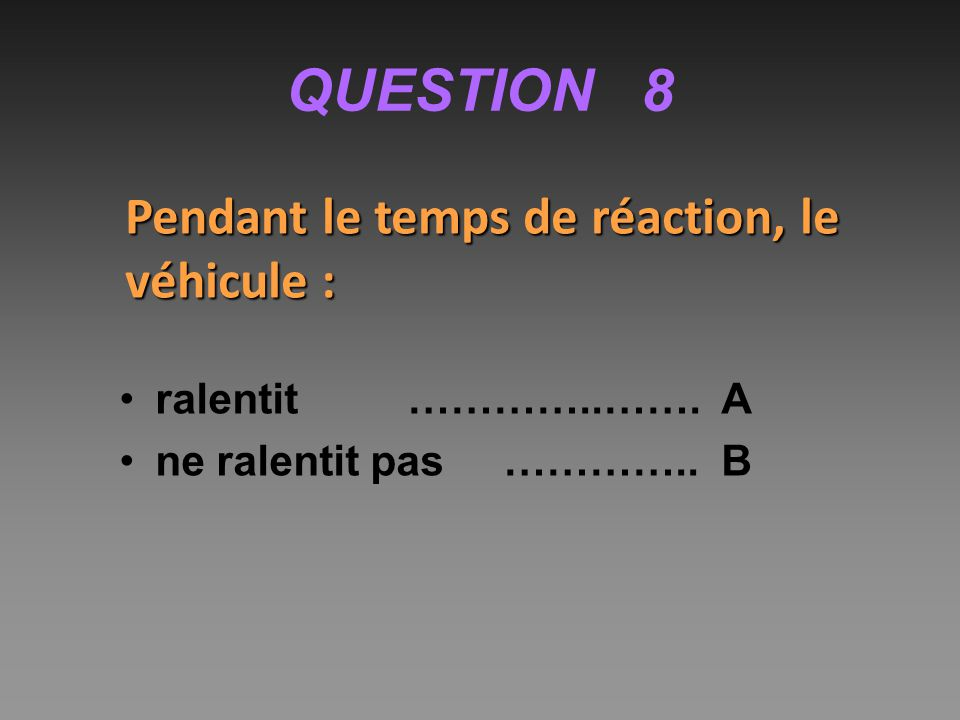 QUESTION 8 Pendant le temps de réaction, le véhicule :