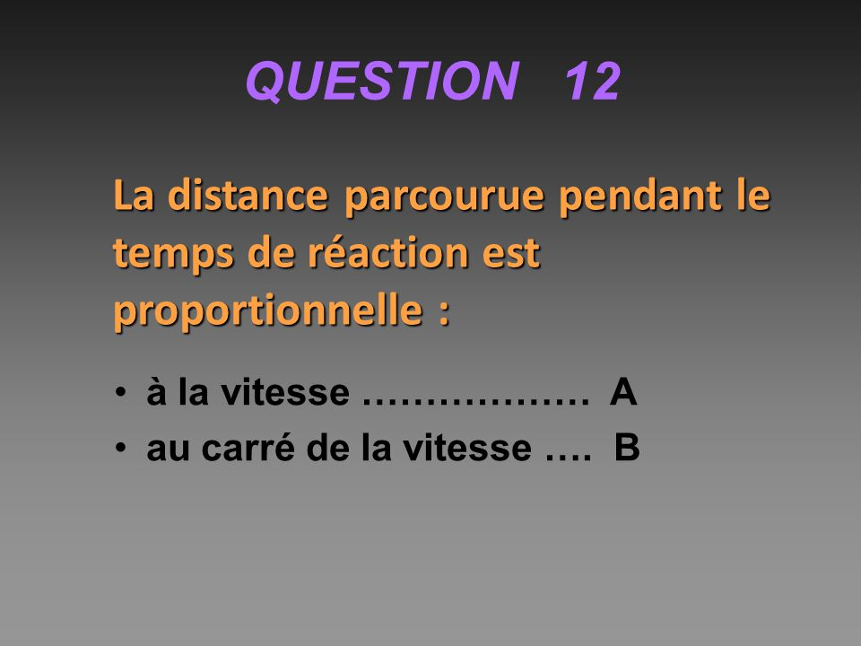 QUESTION 12 La distance parcourue pendant le temps de réaction est proportionnelle : à la vitesse ……………… A.