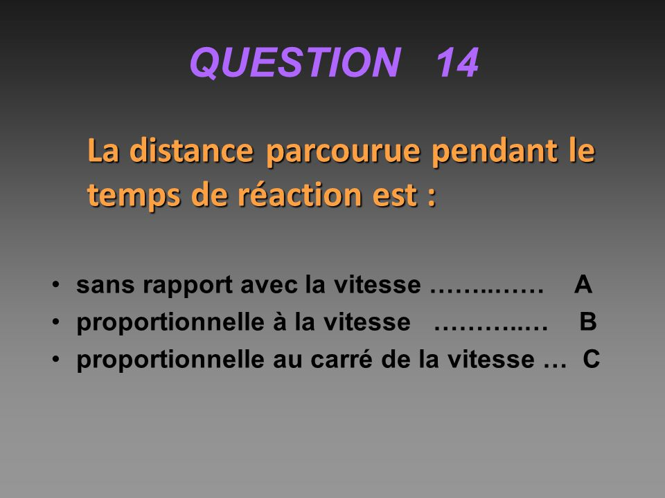 QUESTION 14 La distance parcourue pendant le temps de réaction est :