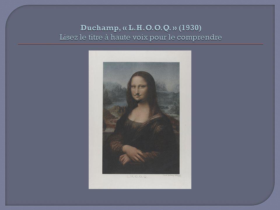 Duchamp, « L.H.O.O.Q. » (1930) Lisez le titre à haute voix pour le comprendre