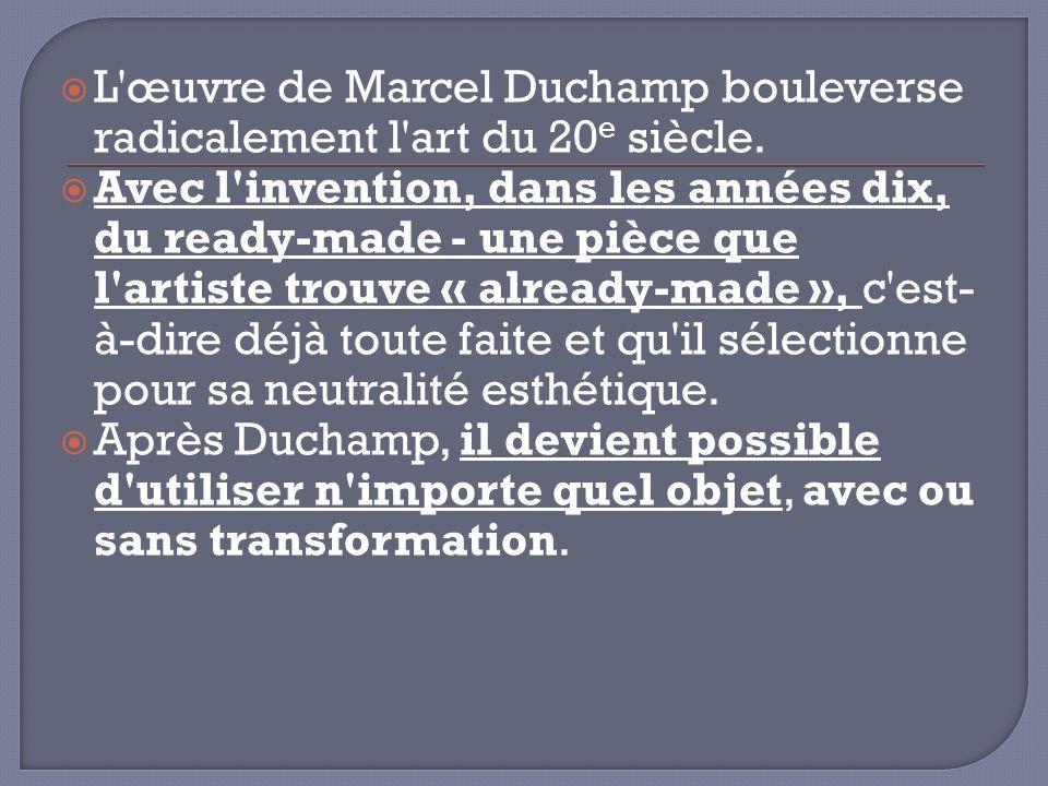 L œuvre de Marcel Duchamp bouleverse radicalement l art du 20e siècle.