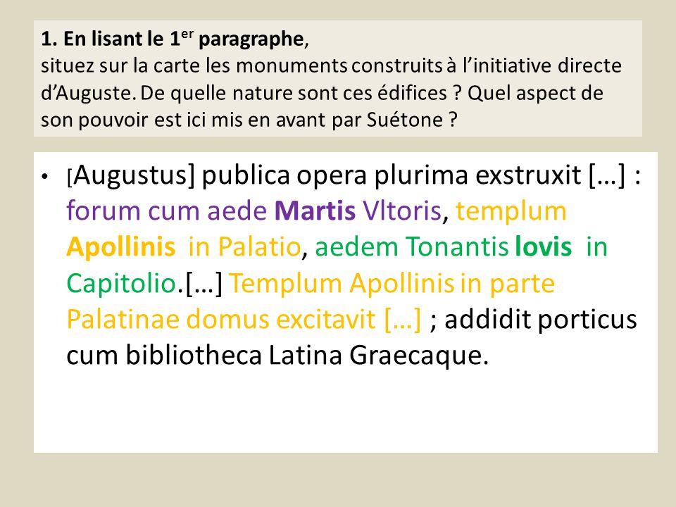 1. En lisant le 1er paragraphe, situez sur la carte les monuments construits à l'initiative directe d'Auguste. De quelle nature sont ces édifices Quel aspect de son pouvoir est ici mis en avant par Suétone