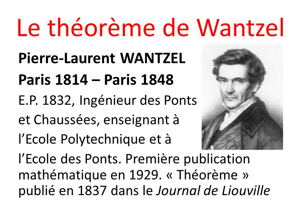Le théorème de Wantzel Pierre-Laurent WANTZEL Paris 1814 – Paris 1848