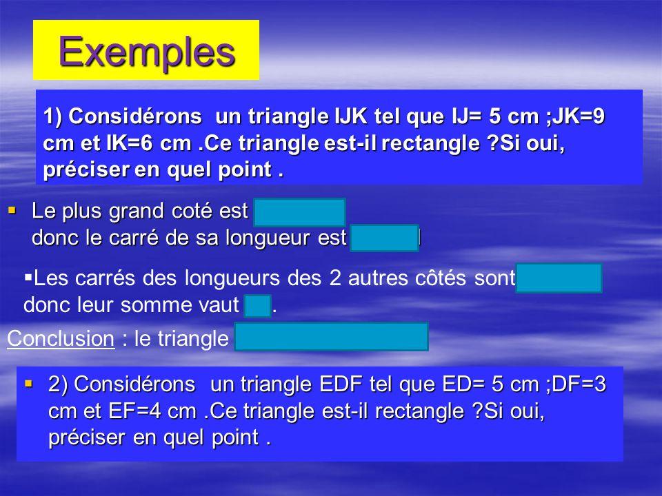 Exemples 1) Considérons un triangle IJK tel que IJ= 5 cm ;JK=9 cm et IK=6 cm .Ce triangle est-il rectangle Si oui, préciser en quel point .
