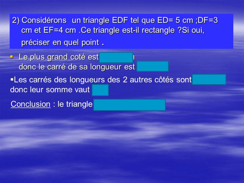 2) Considérons un triangle EDF tel que ED= 5 cm ;DF=3 cm et EF=4 cm